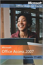 Microsoft Office Access 2007: Egzamin 77-605 Microsoft Official Academic Course
